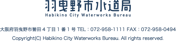 羽曳野市水道局 羽曳野市誉田4丁目1番1号 TEL 072-958-1111 FAX 072-958-0494 Copyright Habikino City Waterworks Breau. ALL rights reserved.